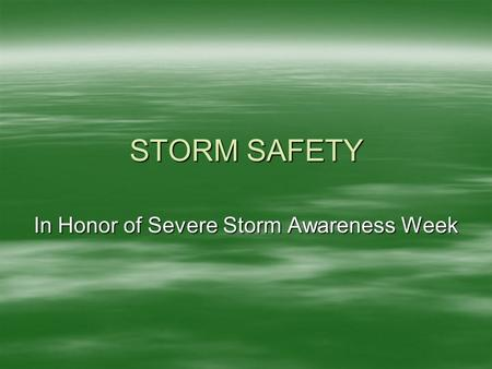 STORM SAFETY In Honor of Severe Storm Awareness Week.