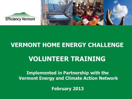 1 VERMONT <strong>HOME</strong> <strong>ENERGY</strong> CHALLENGE VOLUNTEER TRAINING Implemented in Partnership with the Vermont <strong>Energy</strong> and Climate Action Network February 2013.
