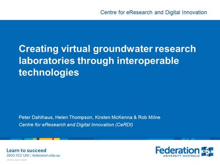 Centre for eResearch and Digital Innovation Creating virtual groundwater research laboratories through interoperable technologies Peter Dahlhaus, Helen.