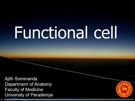 Functional cell Ajith Sominanda Department of Anatomy Faculty of Medicine University of Peradeniya.