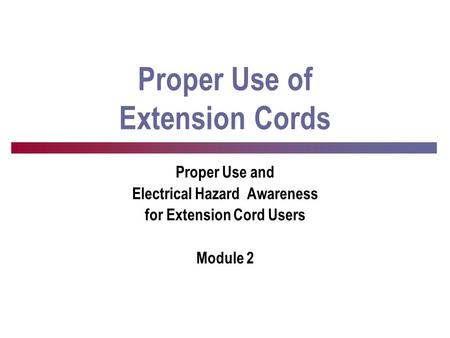 Proper Use of Extension Cords Proper Use and Electrical Hazard Awareness for Extension Cord Users Module 2.