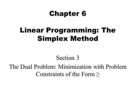 Chapter 6 Linear Programming: The Simplex Method Section 3 The Dual Problem: Minimization with Problem Constraints of the Form ≥