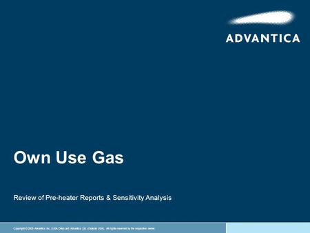 Copyright © 2005 Advantica Inc. (USA Only) and Advantica Ltd. (Outside USA). All rights reserved by the respective owner. Own Use Gas Review of Pre-heater.