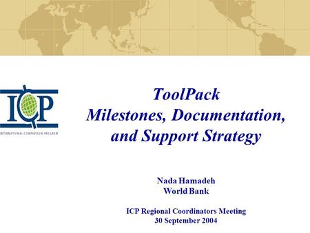 ToolPack Milestones, Documentation, and Support Strategy Nada Hamadeh World Bank ICP Regional Coordinators Meeting 30 September 2004.
