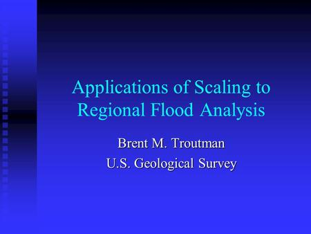 Applications of Scaling to Regional Flood Analysis Brent M. Troutman U.S. Geological Survey.