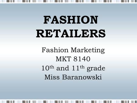 FASHION RETAILERS Fashion Marketing MKT 8140 10 th and 11 th grade Miss Baranowski.