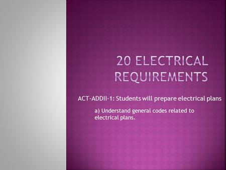 ACT-ADDII-1: Students will prepare electrical plans a) Understand general codes related to electrical plans.