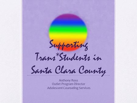 Supporting Trans*Students in Santa Clara County Anthony Ross Outlet Program Director Adolescent Counseling Services.