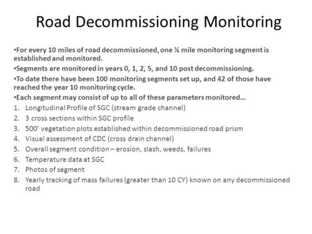 Road Decommissioning Monitoring For every 10 miles of road decommissioned, one ¼ mile monitoring segment is established and monitored. Segments are monitored.