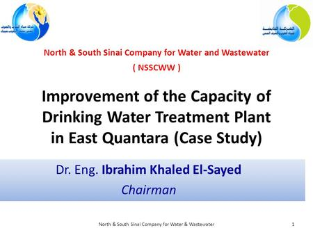 Improvement of the Capacity of Drinking Water Treatment Plant in East Quantara (Case Study) Dr. Eng. Ibrahim Khaled El-Sayed Chairman 1North & South Sinai.