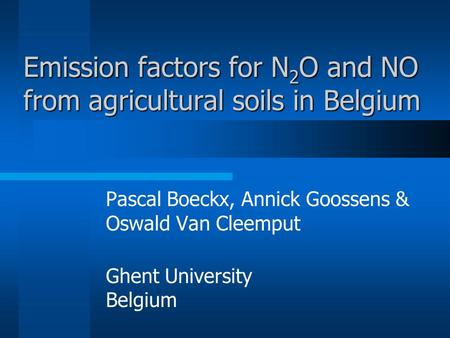 Emission factors for N 2 O and NO from agricultural soils in Belgium Pascal Boeckx, Annick Goossens & Oswald Van Cleemput Ghent University Belgium.