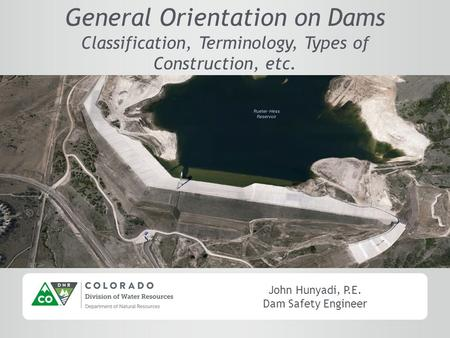 John Hunyadi, P.E. Dam Safety Engineer General Orientation on Dams Classification, Terminology, Types of Construction, etc.