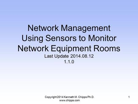 Copyright 2014 Kenneth M. Chipps Ph.D. www.chipps.com Network Management Using Sensors to Monitor Network Equipment Rooms Last Update 2014.08.12 1.1.0.