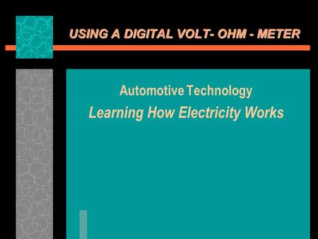 USING A DIGITAL VOLT- OHM - METER Automotive Technology Learning How Electricity Works.