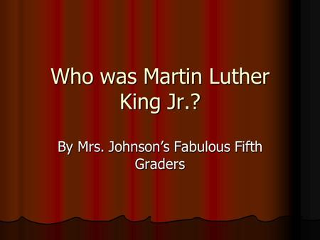 Who was Martin Luther King Jr.? By Mrs. Johnson's Fabulous Fifth Graders.