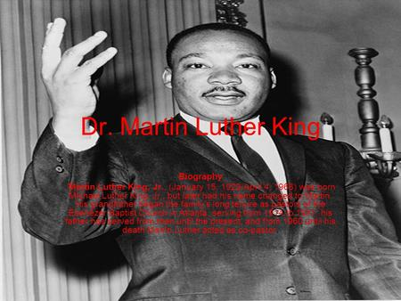 Dr. Martin Luther King Biography Martin Luther King, Jr., (January 15, 1929-April 4, 1968) was born Michael Luther King, Jr., but later had his name changed.