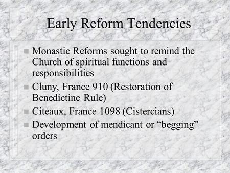 Early Reform Tendencies n Monastic Reforms sought to remind the Church of spiritual functions and responsibilities n Cluny, France 910 (Restoration of.