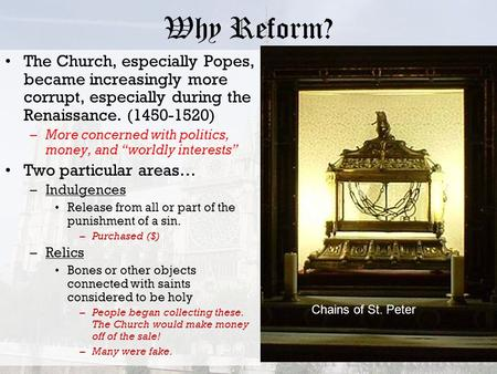 Why Reform? The Church, especially Popes, became increasingly more corrupt, especially during the Renaissance. (1450-1520) –More concerned with politics,