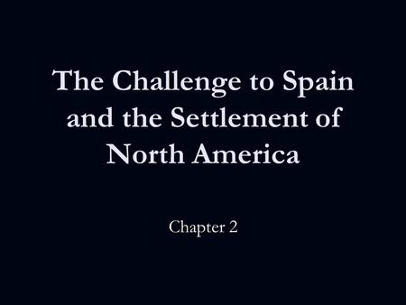 The Challenge to Spain and the Settlement of North America Chapter 2.