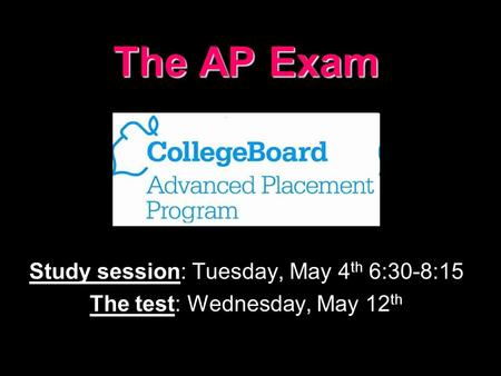The AP Exam Study session: Tuesday, May 4 th 6:30-8:15 The test: Wednesday, May 12 th.