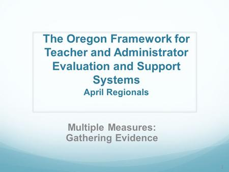The Oregon Framework for Teacher and Administrator Evaluation and Support Systems April Regionals Multiple Measures: Gathering Evidence 1.
