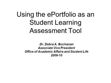 Using the ePortfolio as an Student Learning Assessment Tool Dr. Debra A. Buchanan Associate Vice President Office of Academic Affairs and Student Life.