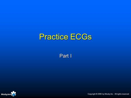 Practice ECGs Part I Copyright © 2006 by Mosby Inc. All rights reserved.