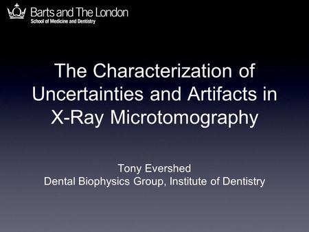 The Characterization of Uncertainties and Artifacts in X-Ray Microtomography Tony Evershed Dental Biophysics Group, Institute of Dentistry.