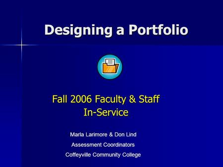 Designing a Portfolio Fall 2006 Faculty & Staff In-Service Marla Larimore & Don Lind Assessment Coordinators Coffeyville Community College.