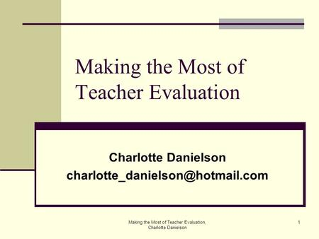 Making the Most of Teacher Evaluation, Charlotte Danielson 1 Making the Most of Teacher Evaluation Charlotte Danielson