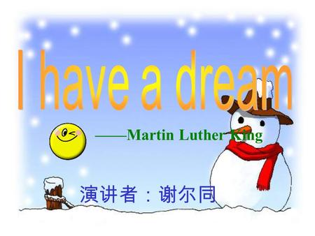 ——Martin Luther King 演讲者:谢尔同. I still have a dream.It is a dream deeply rooted in the American dream. I have a dream that one day this nation will rise.