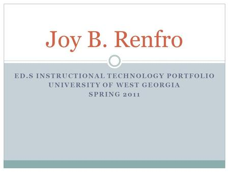 ED.S INSTRUCTIONAL TECHNOLOGY PORTFOLIO UNIVERSITY OF WEST GEORGIA SPRING 2011 Joy B. Renfro.