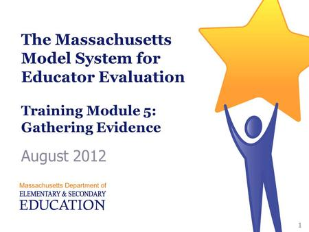 The Massachusetts Model System for Educator Evaluation Training Module 5: Gathering Evidence August 2012 1.