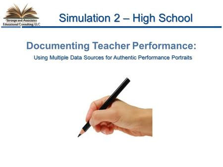 Stronge and Associates Educational Consulting, LLC Simulation 2 – High School Using Multiple Data Sources for Authentic Performance Portraits Documenting.