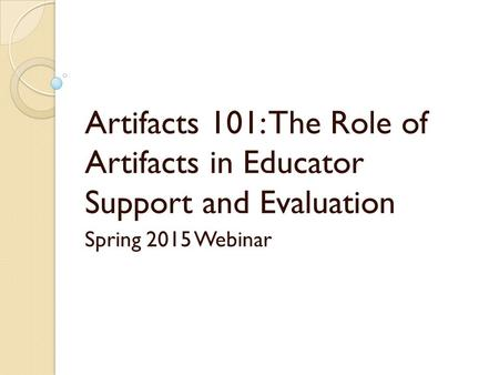 Artifacts 101: The Role of Artifacts in Educator Support and Evaluation Spring 2015 Webinar.