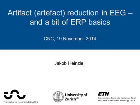 Artifact (artefact) reduction in EEG – and a bit of ERP basics CNC, 19 November 2014 Jakob Heinzle Translational Neuromodeling Unit.