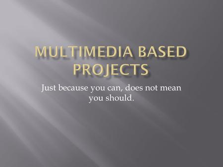 Just because you can, does not mean you should..  Checklist of basic objective for multimedia projects to help enhance and guide the students to create.