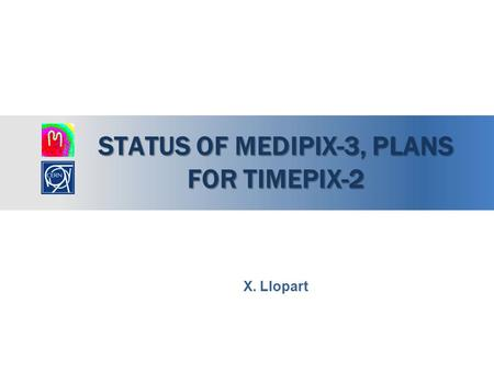 STATUS OF MEDIPIX-3, PLANS FOR TIMEPIX-2 X. Llopart.