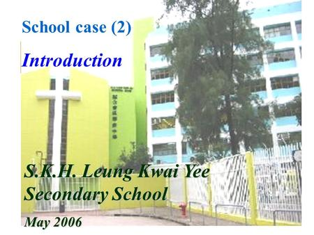 School case (2) Introduction S.K.H. Leung Kwai Yee Secondary School May 2006.