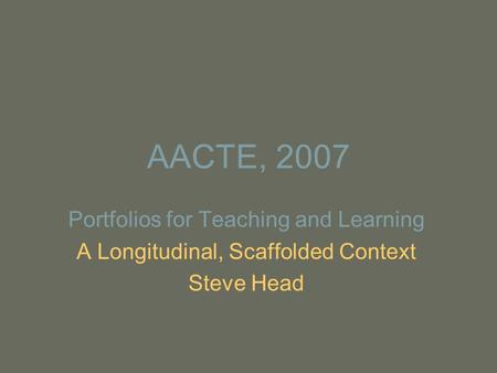 AACTE, 2007 Portfolios for Teaching and Learning A Longitudinal, Scaffolded Context Steve Head.