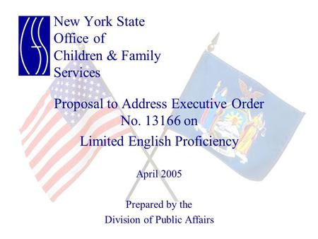 New York State Office of Children & Family Services Proposal to Address Executive Order No. 13166 on Limited English Proficiency April 2005 Prepared by.