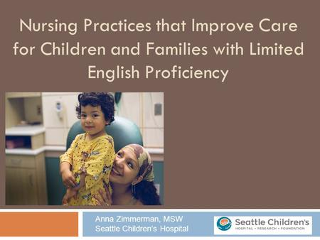 Nursing Practices that Improve Care for Children and Families with Limited English Proficiency Anna Zimmerman, MSW Seattle Children's Hospital.