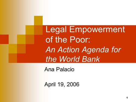 1 Legal Empowerment of the Poor: An Action Agenda for the World Bank Ana Palacio April 19, 2006.