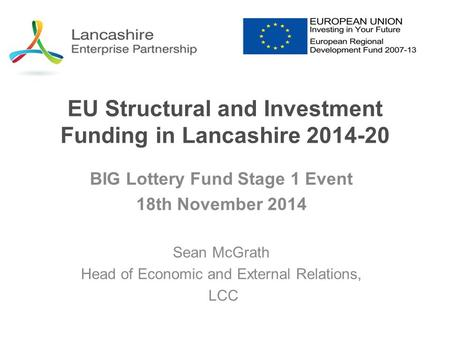 EU Structural and Investment Funding in Lancashire 2014-20 BIG Lottery Fund Stage 1 Event 18th November 2014 Sean McGrath Head of Economic and External.