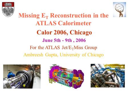 Missing E T Reconstruction in the ATLAS Calorimeter Calor 2006, Chicago June 5th - 9th, 2006 For the ATLAS Jet/E T Miss Group Ambreesh Gupta, University.