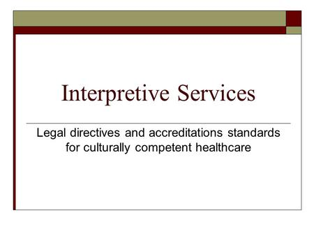 Interpretive Services Legal directives and accreditations standards for culturally competent healthcare.