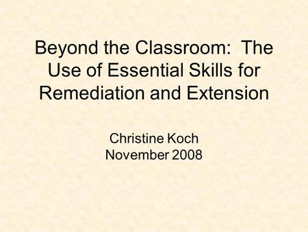 Beyond the Classroom: The Use of Essential Skills for Remediation and Extension Christine Koch November 2008.