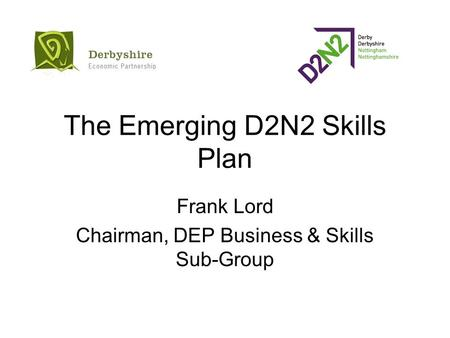 The Emerging D2N2 Skills Plan Frank Lord Chairman, DEP Business & Skills Sub-Group.