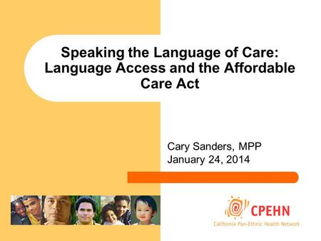 Speaking the Language of Care: Language Access and the Affordable Care Act Cary Sanders, MPP January 24, 2014.