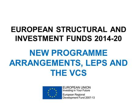 EUROPEAN STRUCTURAL AND INVESTMENT FUNDS 2014-20 NEW PROGRAMME ARRANGEMENTS, LEPS AND THE VCS.